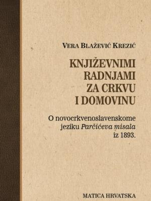 Vera Blažević Krezić: Književnimi radnjami za Crkvu i Domovinu. O novocrkvenoslavenskome jeziku Parčićeva misala iz 1893.