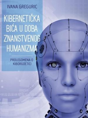 Ivana Greguric: Kibernetička  bića u doba znanstvenog humanizma