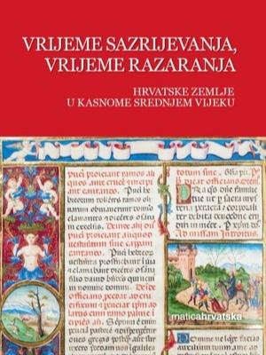 Vrijeme sazrijevanja, vrijeme razaranja. Hrvatske zemlje u kasnome srednjem vijeku