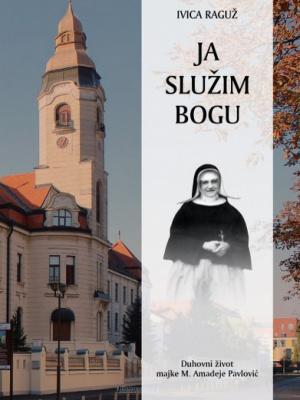 Ivica Raguž: Ja služim Bogu. Duhovni život majke M. Amadeje Pavlović